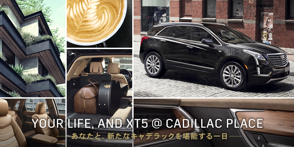 YOUR LIFE, AND XT5 @ CADILLAC PLACE_日程:大阪会場 4.19[木]/東京会場 4.26[木]
